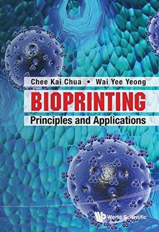 Bioprinting:Principles and Applications  by  Chee Kai Chua