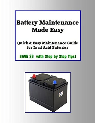 Battery Maintenance Made Easy: Quick & Easy Maintenance Guide for Lead Acid Batteries: Save $$ with Step Step Tips! by Julie Wilson