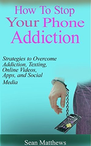 How To Stop Your Phone Addiction: Strategies to Overcome Smartphone Addiction, Texting, Online Videos, Apps, and Social Media Sean Matthews