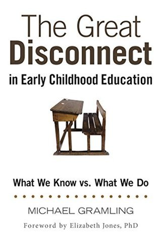 The Great Disconnect in Early Childhood Education: What We Know vs. What We Do  by  Michael Gramling