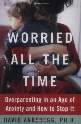 Worried All the Time: Overparenting in an Age of Anxiety and How to Stop It  by  David Anderegg