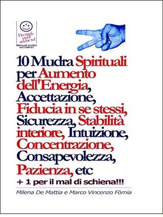 Chakra - 10 Mudra Spirituali per Aumento dellEnergia, Accettazione, Fiducia in se stessi, Sicurezza, Stabilità interiore, Intuizione, Concentrazione, Consapevolezza, Pazienza, etc  by  Milena De Mattia