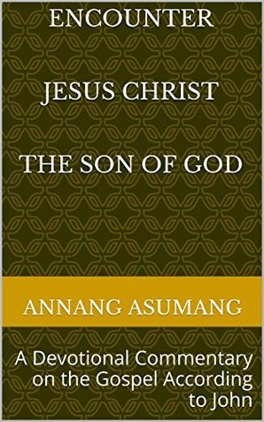 Encounter Jesus Christ the Son of God: A Devotional Commentary on the Gospel According to John Annang Asumang