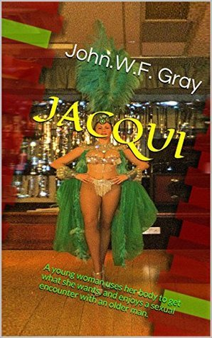 JACQUI: A young woman uses her body to get what she wants, and enjoys a sexual encounter with an older man. John.W.F. Gray