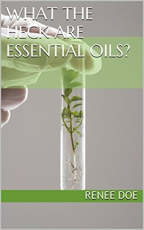 What the Heck are Essential Oils?  by  Renee Doe