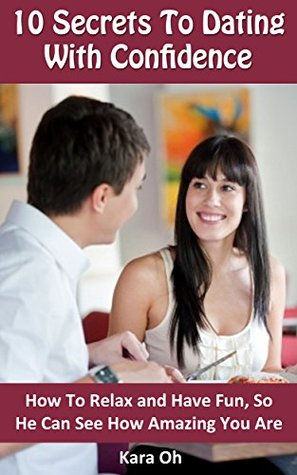 10 Secrets To Dating With Confidence: How To Relax and Have Fun, So He Can See How Amazing You Are Kara Oh
