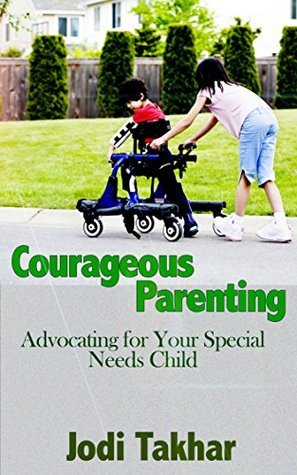 Courageous Parenting: Advocating for Your Special Needs Child Jodi Takhar