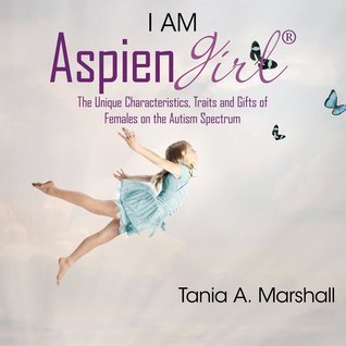 I Am Aspiengirl: The Unique Characteristics, Traits and Gifts of Females on the Autism Spectrum  by  Tania Marshall