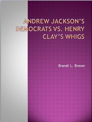 Andrew Jacksons Democrats Vs. Henry Clays Whigs Enid Lane