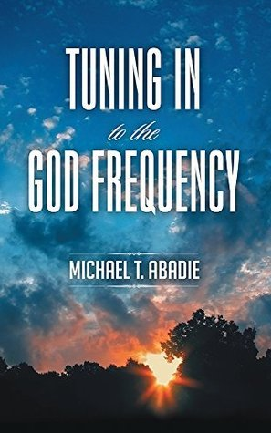 Tuning In to the God Frequency: The prayer that changes everything. Michael T. Abadie