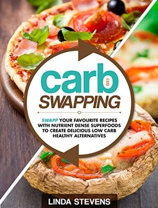 Carb Swapping: Swap Your Favorite Recipes with Nutrient Dense Superfoods To Create Delicious, Low Carb Healthy Alternatives  by  Linda Stevens