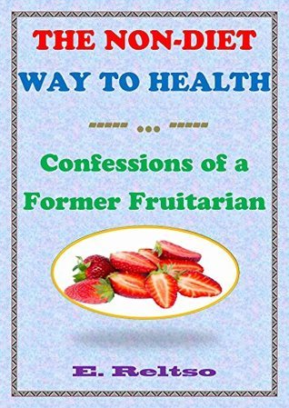The Non-Diet Way to Health: Confessions of a Former Fruitarian  by  E. Reltso