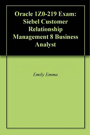 Oracle 1Z0-219 Exam: Siebel Customer Relationship Management 8 Business Analyst Emily Emma