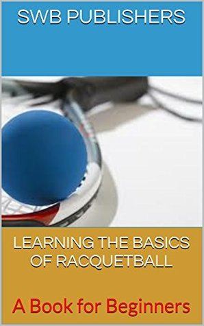 LEARNING THE BASICS OF RACQUETBALL: A Book for Beginners SWB Publishers
