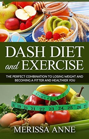 DASH Diet and Exercise: The Perfect Combination to Losing Weight and Becoming a Fitter and Healthier You Merissa Anne