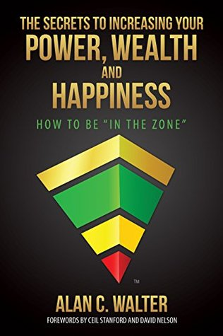 The Secrets To Increasing Your Power, Wealth And Happiness: How To Be In The Zone (Knowledgism Series)  by  Alan C. Walter