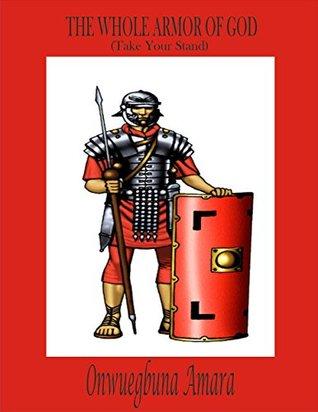 THE WHOLE ARMOR OF GOD: Take Your Stand  by  AMARA ONWUEGBUNA