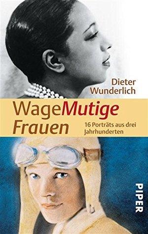 WageMutige Frauen: 16 Porträts aus drei Jahrhunderten Dieter Wunderlich