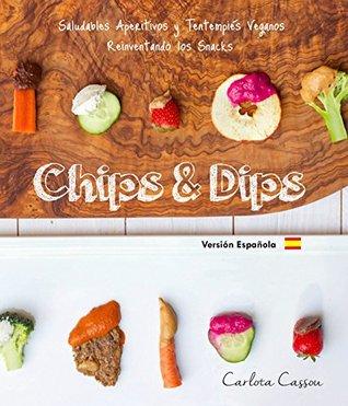 Chips & Dips (Español): Saludables Aperitivos y Tentempiés Veganos Reinventado los Snacks  by  Colin Hofer
