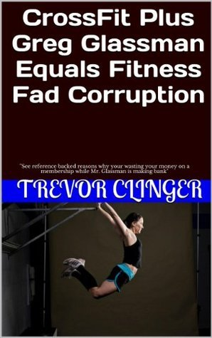 CrossFit Plus Greg Glassman Equals Fitness Fad Corruption:  by  Trevor Clinger