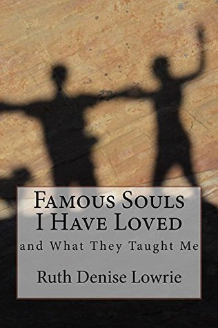 Famous Souls I Have Loved: And What They Taught Me (2014 Edition)  by  Ruth Lowrie
