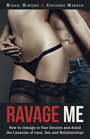 Ravage Me: How to Indulge in Your Desires and Avoid the Lunacies of Love, Sex and Relationships  by  Mikael Winters