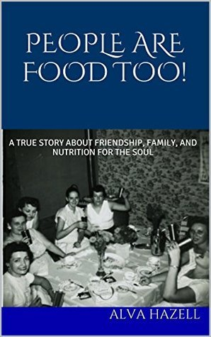 PEOPLE ARE FOOD TOO!: A TRUE STORY ABOUT FRIENDSHIP, FAMILY, AND NUTRITION FOR THE SOUL  by  Alva Hazell