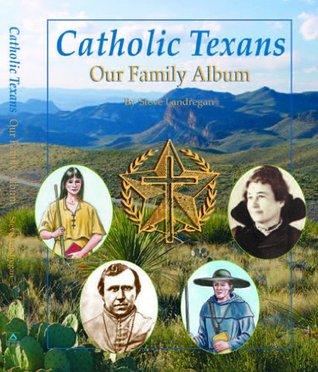 Catholic Texans: Our Family Album  by  Steve Landregan