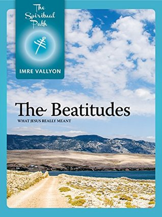 The Beatitudes: What Jesus Really Meant (The Spiritual Path Series Book 5)  by  Imre Vallyon