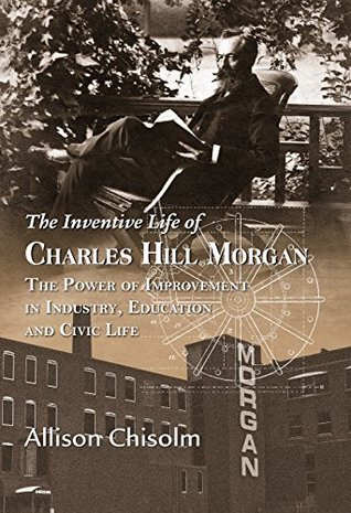 The Inventive Life of Charles Hill Morgan: The Power of Improvement in Industry, Education and Civic Life Allison Chisolm