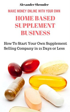 MAKE MONEY ONLINE WITH YOUR OWN HOME BASED SUPPLEMENT BUSINESS: How Start Your Own Supplement Selling Company in 21 Days or Less Alexander Shrouder