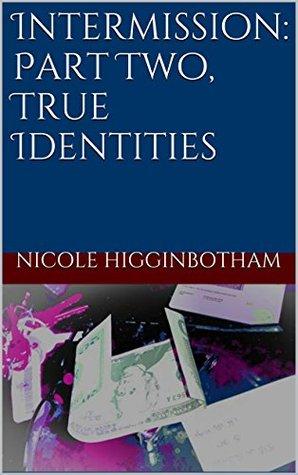 Intermission: Part Two, True Identities  by  Nicole Higginbotham