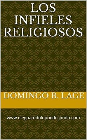 Los Infieles Religiosos: www.eleguatodolopuede.jimdo.com Domingo B. Lage