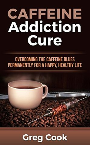 Caffeine Addiction Cure: Overcoming The Caffeine Blues Permanently for a Happy, Healthy Life Greg Cook