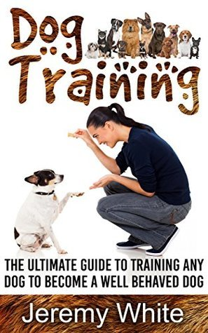 Dog Training: The Ultimate Guide To Training Your Dog Or Puppy Jeremy White