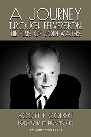 A Journey Through Perversion: The Films of John Waters  by  Scott Colbert