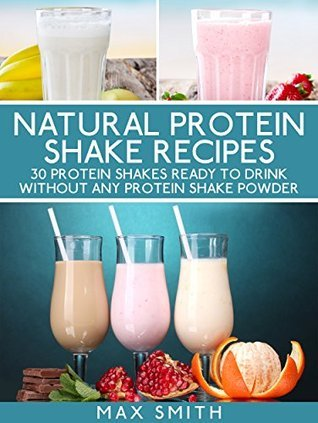 Natural protein shake recipes: 30 protein shakes ready to drink without any protein shake powder Max Smith