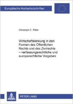 Wirtschaftslenkung in den Formen des Öffentlichen Rechts und des Zivilrechts - verfassungsrechtliche und europarechtliche Vorgaben  by  Christoph C. Pöhn