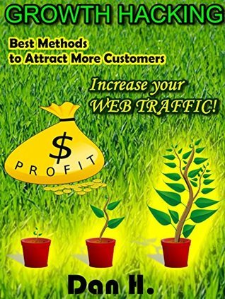 Growth Hacking: Best Methods to Attract More Costumers: Increase your WEB TRAFFIC! (Marketing Book 1)  by  Dan H.