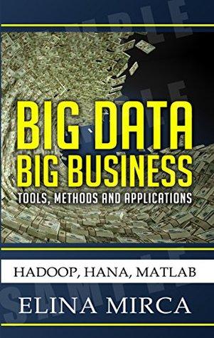 Big Data - Big Business: Tools, Methods, Applications - HADOOP, HANA, MATLAB Elina Mirca