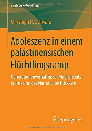 Adoleszenz in einem palästinensischen Flüchtlingscamp: Generationenverhältnisse, Möglichkeitsräume und das Narrativ der Rückkehr Christoph H. Schwarz