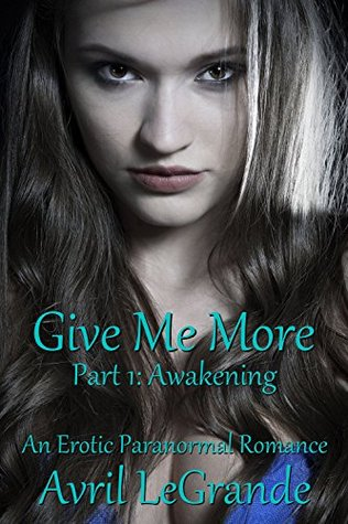 Give Me More... Awakening: Part One- An Erotic Paranormal Romance (Renee Bonfante- Book One)  by  Avril LeGrande