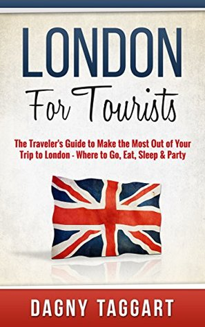 London: For Tourists! - The Travelers Guide to Make The Most Out of Your Trip to London - Where to Go, Eat, Sleep & Party  by  Dagny Taggart