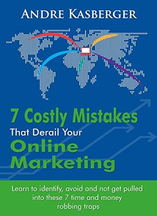 7 Costly Mistakes That Derail Online Marketing: Learn to identify, avoid and not get pulled into these 7 time and money robbing traps Andre Kasberger