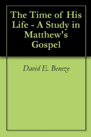 The Time of His Life - A Study in Matthews Gospel  by  David E. Beneze