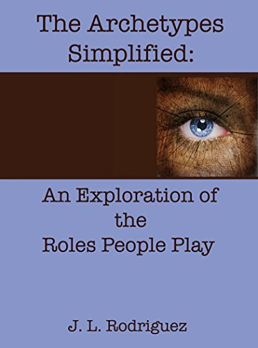 The Archetypes Simplified: An Exploration of the Roles People Play  by  J L Rodriguez