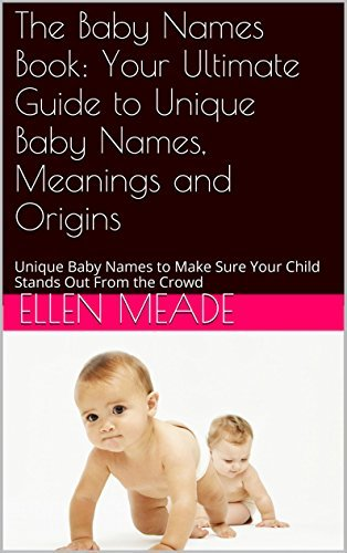 Baby Names: Your Ultimate Guide to Unique Baby Names, Meanings and Origins: Unique Baby Names to Make Sure Your Child Stands Out From the Crowd (Baby Names that are Popular and Top 10)  by  Ellen Meade