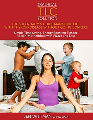 The Super-Moms Guide to Managing Life with Thyroid & Autoimmune Disease without Going Bonkers: Simple, Time Saving, Energy Boosting Tips for Rockin Motherhood with Pizazz and Ease Jen Wittman