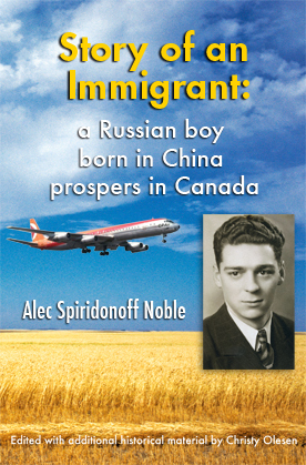 Story of an Immigrant: A Russian Boy Born in China Prospers in Canada  by  Alec Spiridonoff Noble