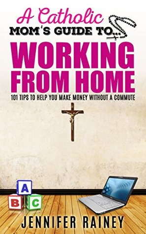 A Catholic Moms Guide to Working From Home: 101 Tips to Help You Make Money Without a Commute Jennifer Rainey